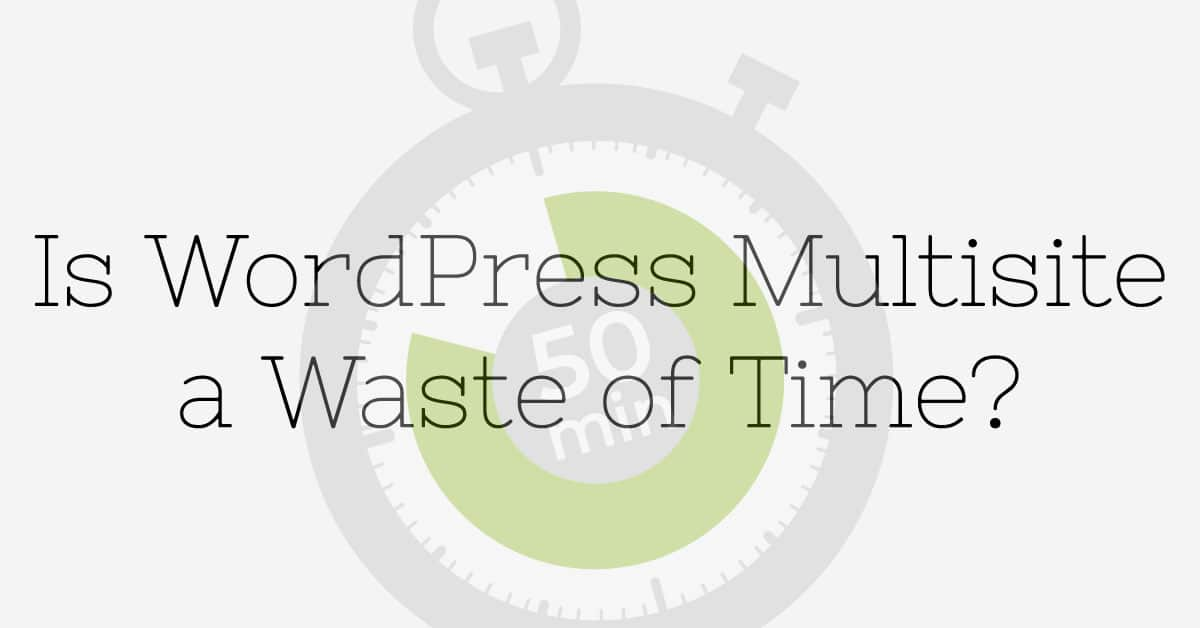 Is WordPress Multisite a Waste of Time