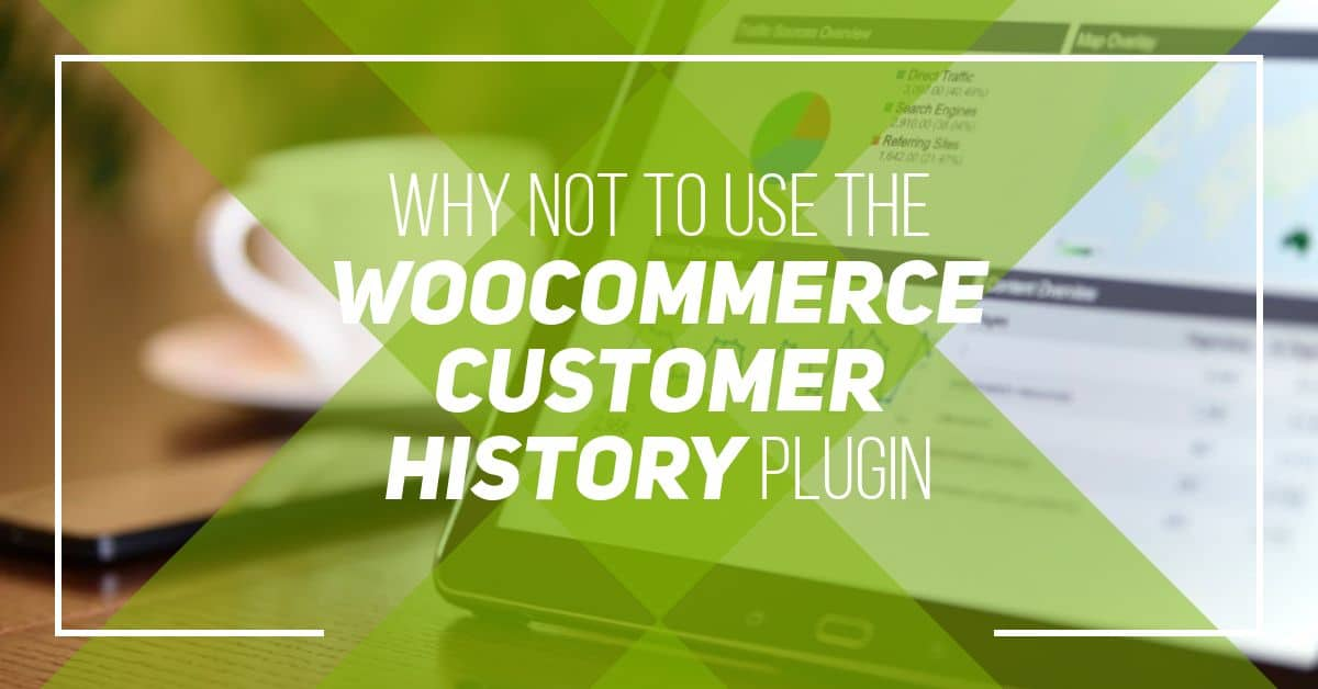 Why not to use the WooCommerce Customer History Plugin